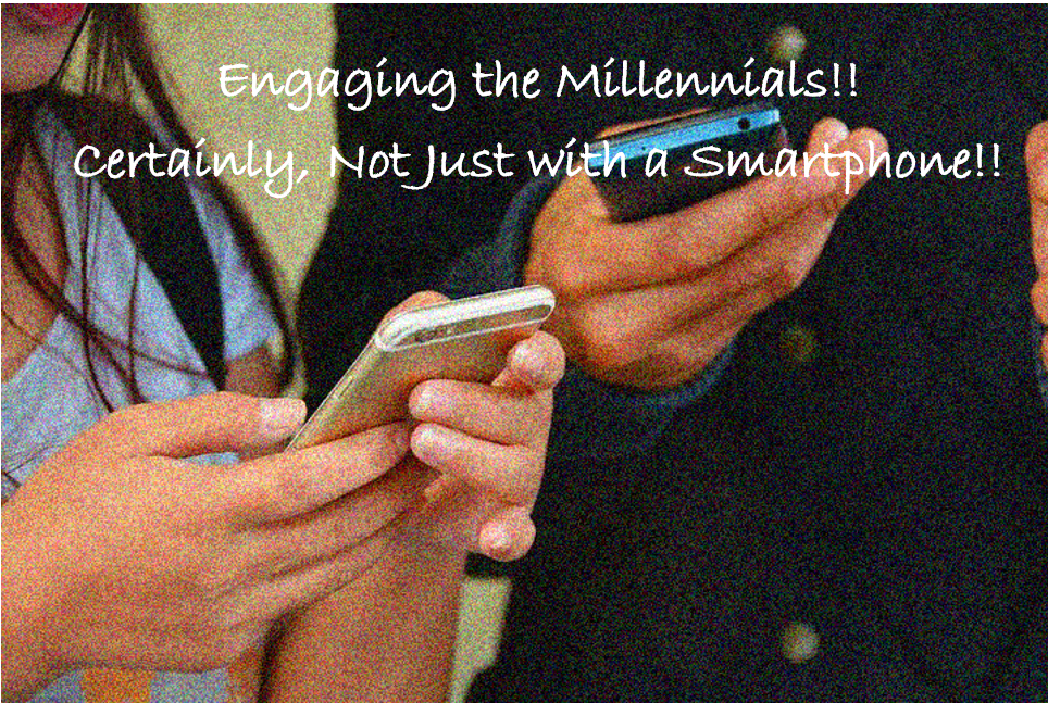 Engaging the Millennials!! Certainly, Not As Simple As Just with a Smartphone!!