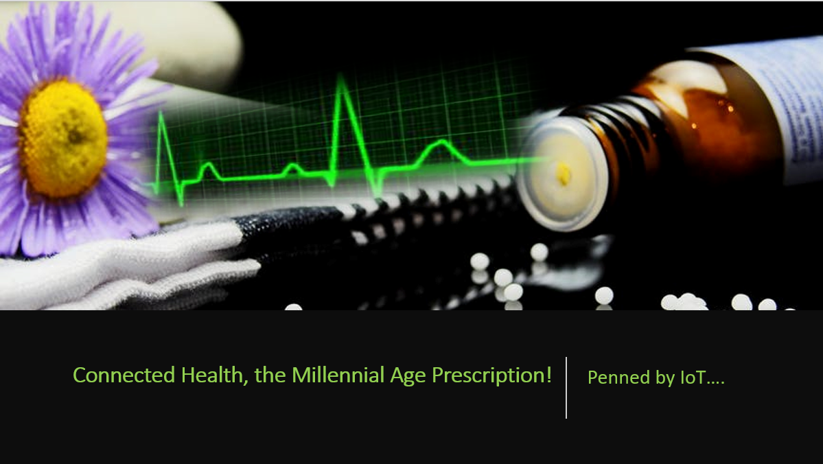 Connected Health, the Millennial Age Prescription! Penned by Internet of Things!!