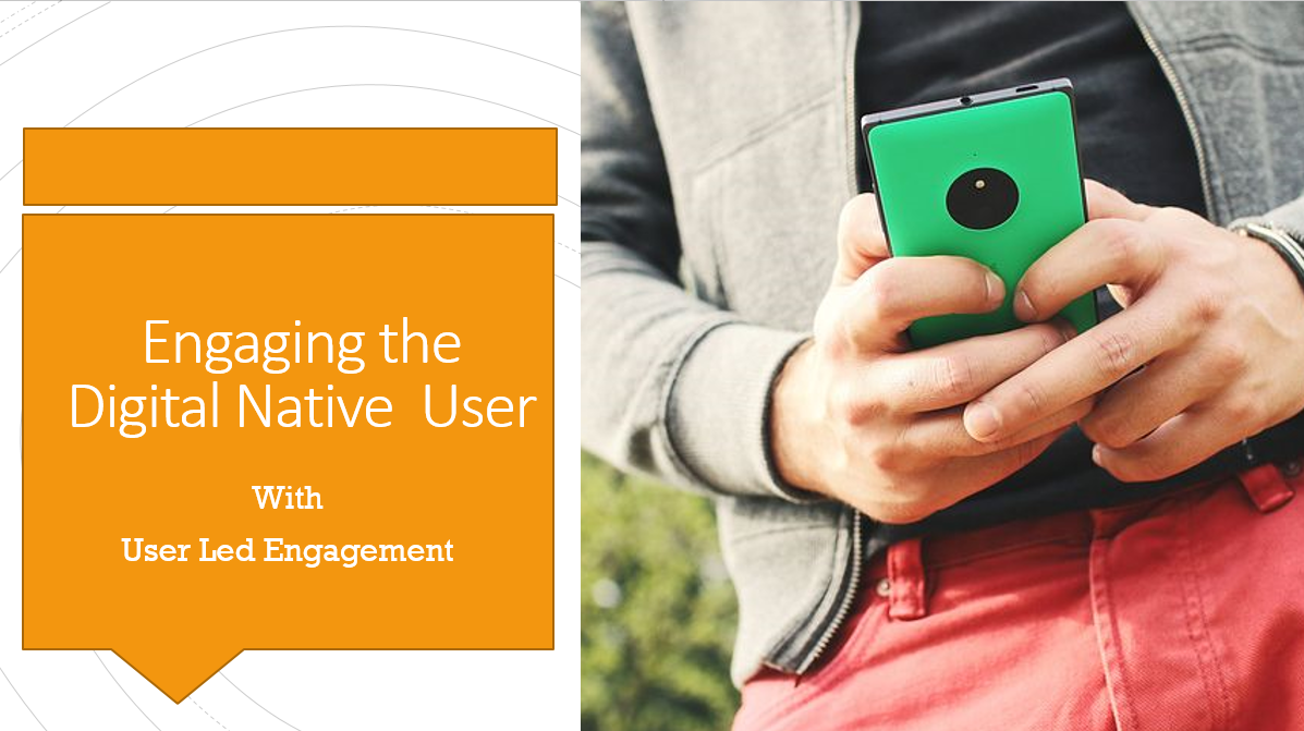 Engaging the Digital Native with User Led Mobile App Engagement !!
