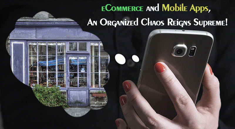 eCommerce and Mobile Apps, An Organized Chaos Reigns Supreme!