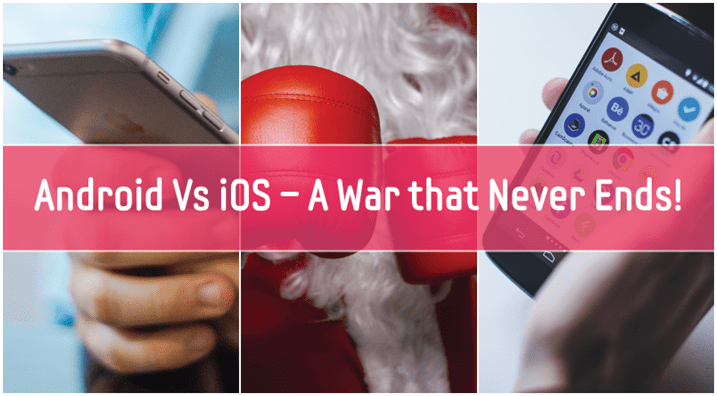 Android Vs iOS – A War that Never Ends