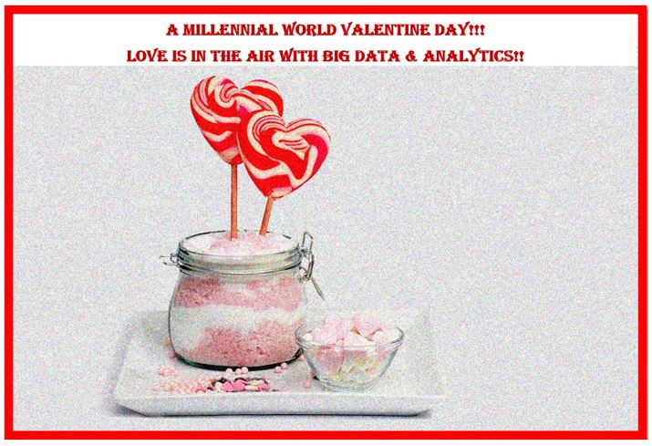 A Millennial World Valentine Day!!! Love is in the Air with Big Data & Analytics!!